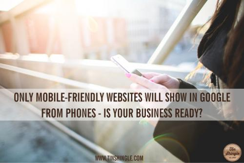 Only Mobile Friendly Websites Will Show Up in Google From Phones - Is Your Business Ready?