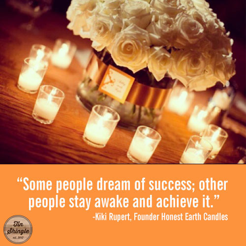 Some People Dream of Success, Other People Stay Awake At Night to Achieve It Kiki Rupert of Honest Earth Candles @TinShingle @HonestCandles