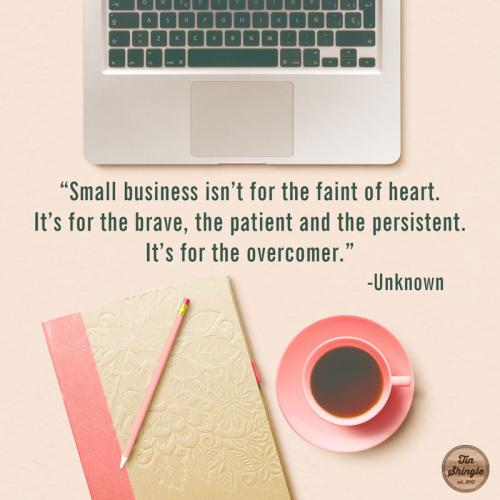Small business isn't for the faint of heart. It's for the brave, the patient, and the persistent. It's for the overcomer.